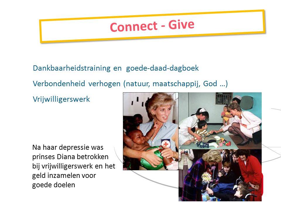 Dankbaarheidstraining en goede-daad-dagboek Verbondenheid verhogen (natuur, maatschappij, God …) Vrijwilligerswerk Connect - Give Na haar depressie was prinses Diana betrokken bij vrijwilligerswerk en het geld inzamelen voor goede doelen
