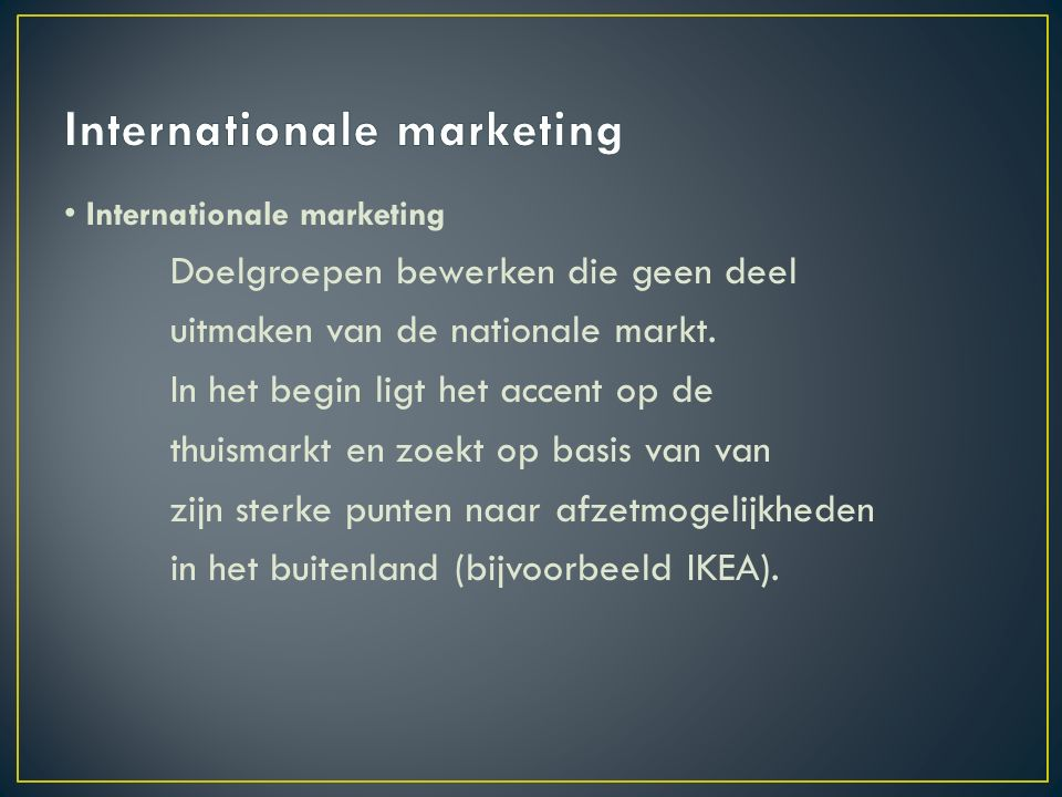 Internationale marketing Doelgroepen bewerken die geen deel uitmaken van de nationale markt.