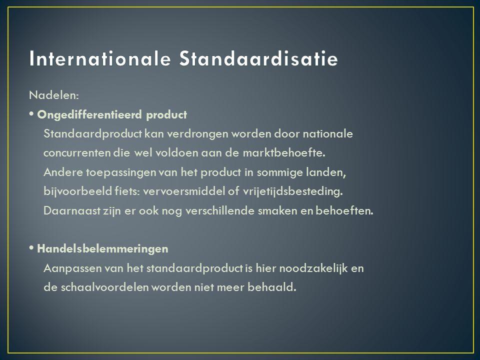 Nadelen: Ongedifferentieerd product Standaardproduct kan verdrongen worden door nationale concurrenten die wel voldoen aan de marktbehoefte.
