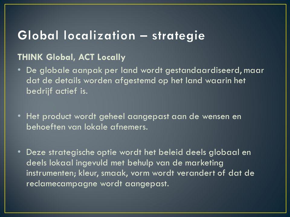 THINK Global, ACT Locally De globale aanpak per land wordt gestandaardiseerd, maar dat de details worden afgestemd op het land waarin het bedrijf actief is.
