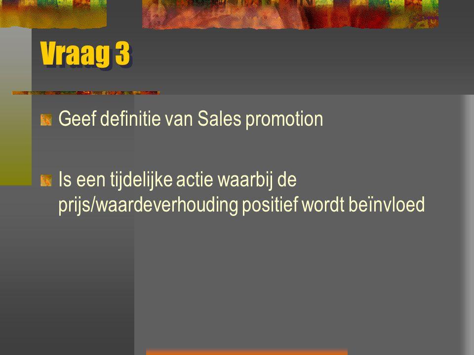 Vraag 3 Geef definitie van Sales promotion Is een tijdelijke actie waarbij de prijs/waardeverhouding positief wordt beïnvloed
