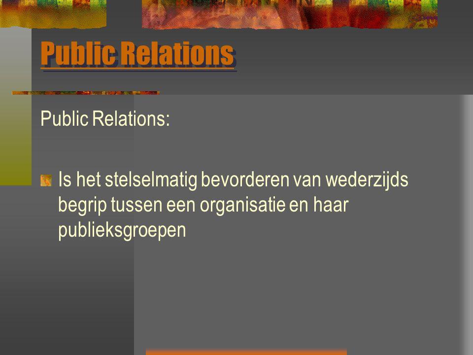 Public Relations Public Relations: Is het stelselmatig bevorderen van wederzijds begrip tussen een organisatie en haar publieksgroepen