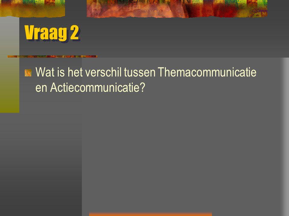 Vraag 2 Wat is het verschil tussen Themacommunicatie en Actiecommunicatie