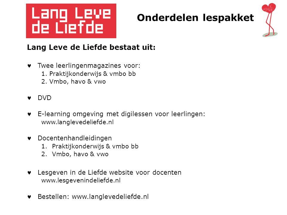 Onderdelen lespakket Lang Leve de Liefde bestaat uit: Twee leerlingenmagazines voor: 1. Praktijkonderwijs & vmbo bb 2. Vmbo, havo & vwo DVD E-learning