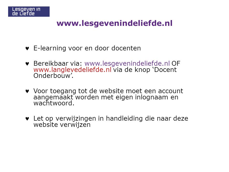 www.lesgevenindeliefde.nl E-learning voor en door docenten Bereikbaar via: www.lesgevenindeliefde.nl OF www.langlevedeliefde.nl via de knop 'Docent Onderbouw'.