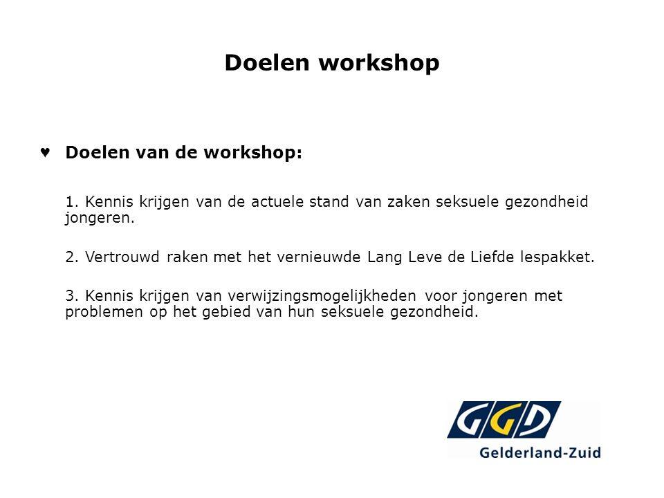 Doelen workshop ♥ Doelen van de workshop: 1. Kennis krijgen van de actuele stand van zaken seksuele gezondheid jongeren. 2. Vertrouwd raken met het ve