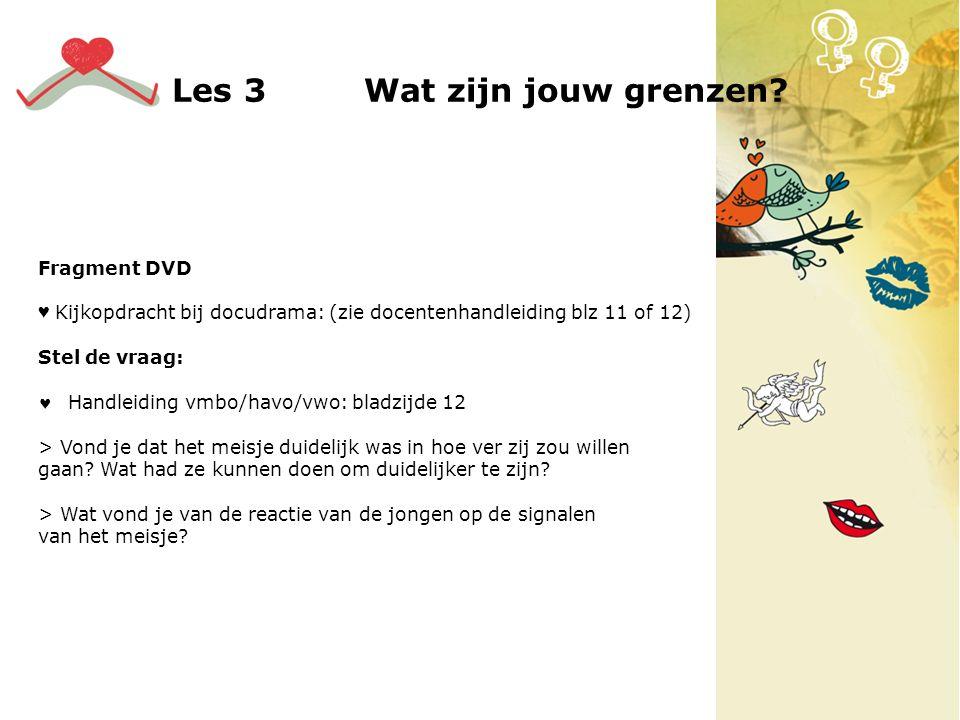 Les 3 Wat zijn jouw grenzen? Fragment DVD ♥ Kijkopdracht bij docudrama: (zie docentenhandleiding blz 11 of 12) Stel de vraag: Handleiding vmbo/havo/vw