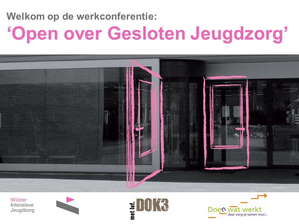 Welkom op de werkconferentie: 'Open over Gesloten Jeugdzorg'