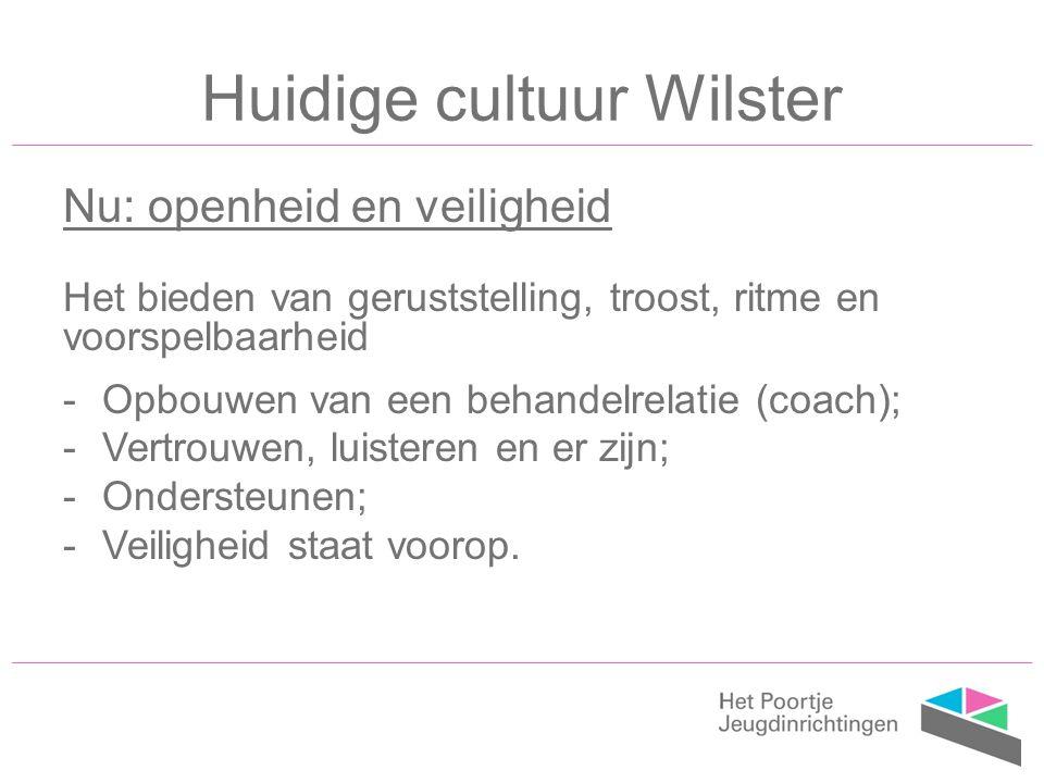 Huidige cultuur Wilster Nu: openheid en veiligheid Het bieden van geruststelling, troost, ritme en voorspelbaarheid -Opbouwen van een behandelrelatie (coach); -Vertrouwen, luisteren en er zijn; -Ondersteunen; -Veiligheid staat voorop.