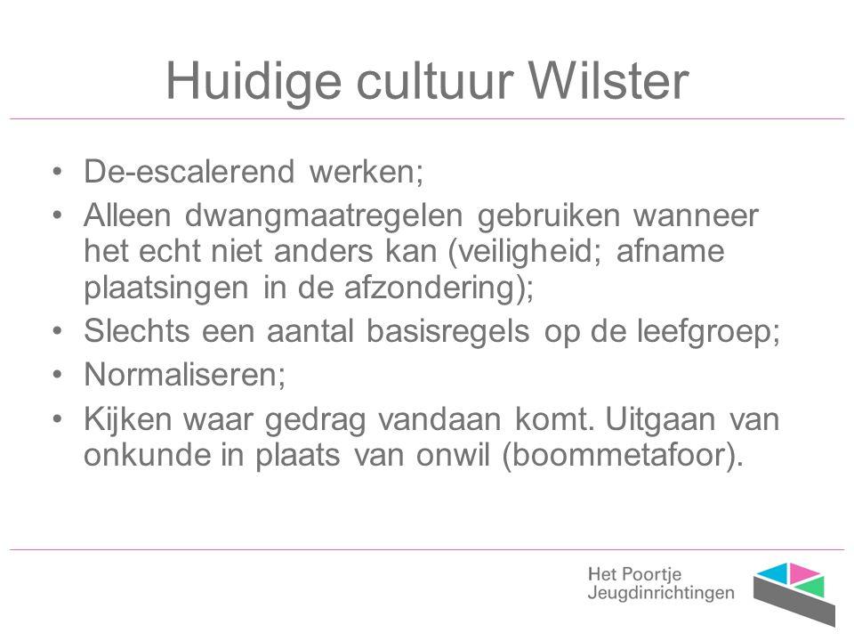 Huidige cultuur Wilster De-escalerend werken; Alleen dwangmaatregelen gebruiken wanneer het echt niet anders kan (veiligheid; afname plaatsingen in de afzondering); Slechts een aantal basisregels op de leefgroep; Normaliseren; Kijken waar gedrag vandaan komt.