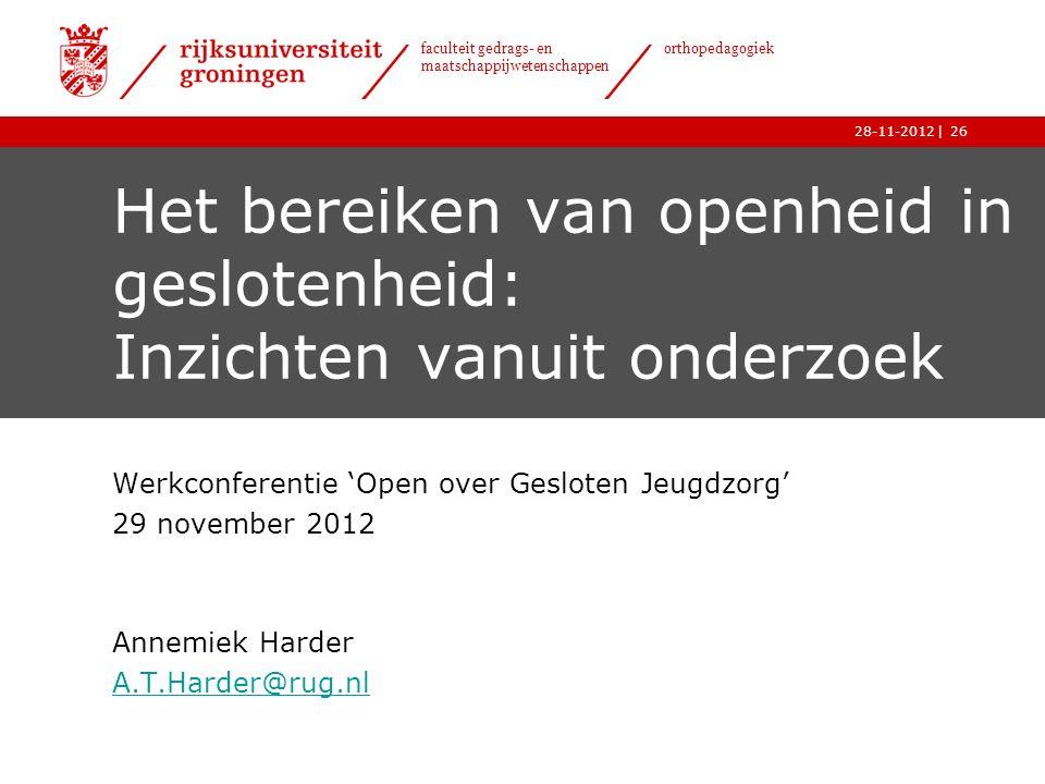 | faculteit gedrags- en maatschappijwetenschappen orthopedagogiek 28-11-201226 Het bereiken van openheid in geslotenheid: Inzichten vanuit onderzoek Werkconferentie 'Open over Gesloten Jeugdzorg' 29 november 2012 Annemiek Harder A.T.Harder@rug.nl