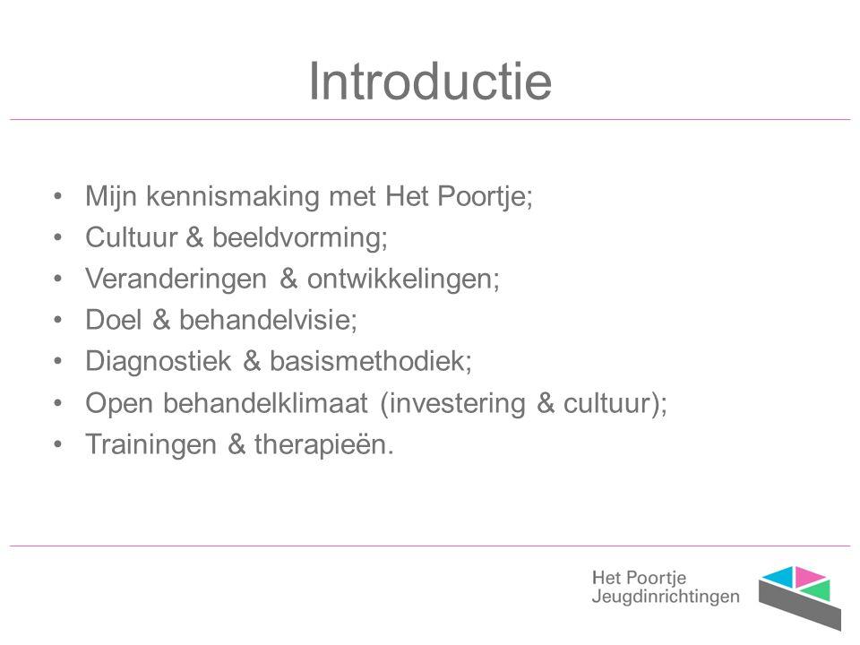 Introductie Mijn kennismaking met Het Poortje; Cultuur & beeldvorming; Veranderingen & ontwikkelingen; Doel & behandelvisie; Diagnostiek & basismethodiek; Open behandelklimaat (investering & cultuur); Trainingen & therapieën.