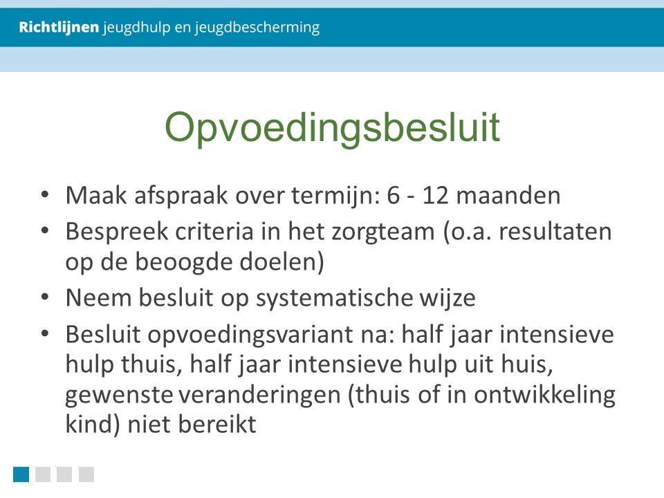 Opvoedingsbesluit Maak afspraak over termijn: 6 - 12 maanden Bespreek criteria in het zorgteam (o.a.