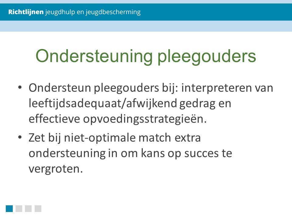 Ondersteuning pleegouders Ondersteun pleegouders bij: interpreteren van leeftijdsadequaat/afwijkend gedrag en effectieve opvoedingsstrategieën.