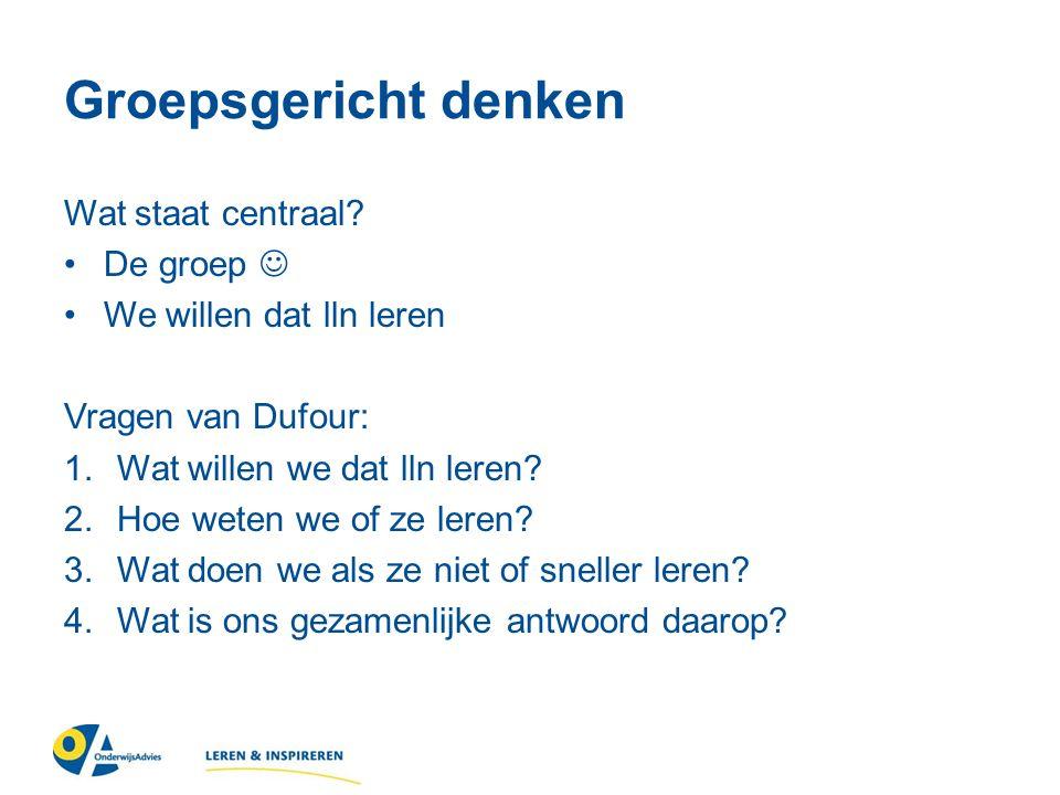 Groepsgericht denken Wat staat centraal? De groep We willen dat lln leren Vragen van Dufour: 1.Wat willen we dat lln leren? 2.Hoe weten we of ze leren