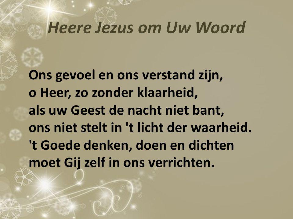 Heere Jezus om Uw Woord Ons gevoel en ons verstand zijn, o Heer, zo zonder klaarheid, als uw Geest de nacht niet bant, ons niet stelt in 't licht der