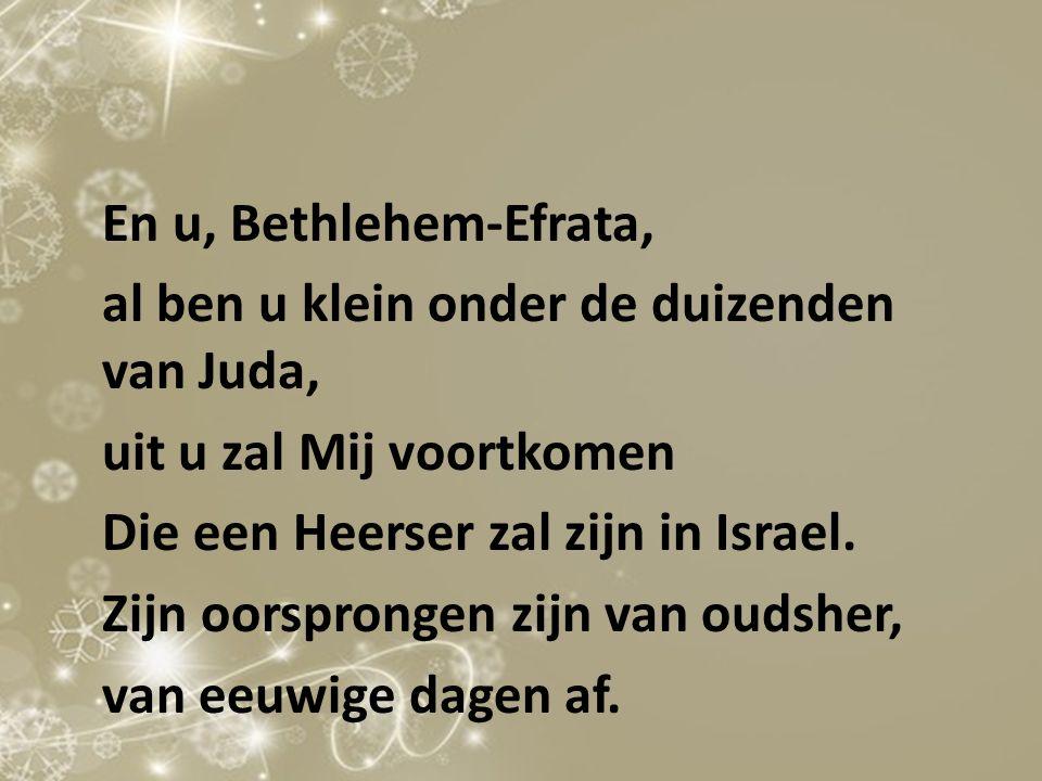 En u, Bethlehem-Efrata, al ben u klein onder de duizenden van Juda, uit u zal Mij voortkomen Die een Heerser zal zijn in Israel. Zijn oorsprongen zijn
