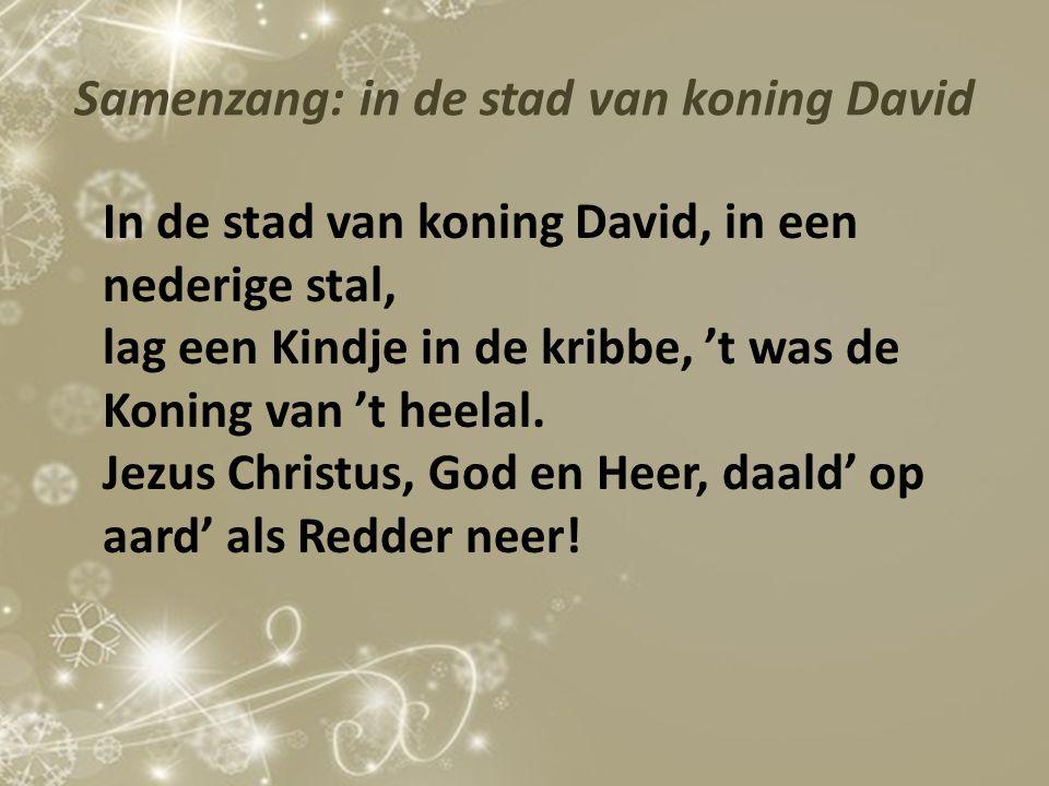 Samenzang: in de stad van koning David In de stad van koning David, in een nederige stal, lag een Kindje in de kribbe, 't was de Koning van 't heelal.