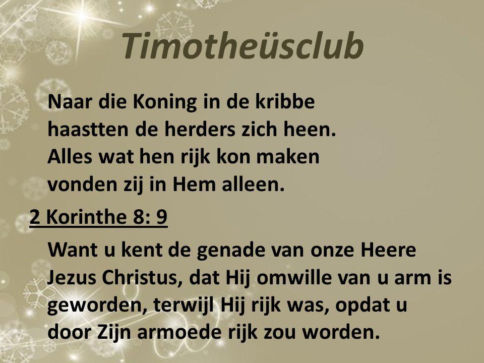 Timotheüsclub Naar die Koning in de kribbe haastten de herders zich heen. Alles wat hen rijk kon maken vonden zij in Hem alleen. 2 Korinthe 8: 9 Want