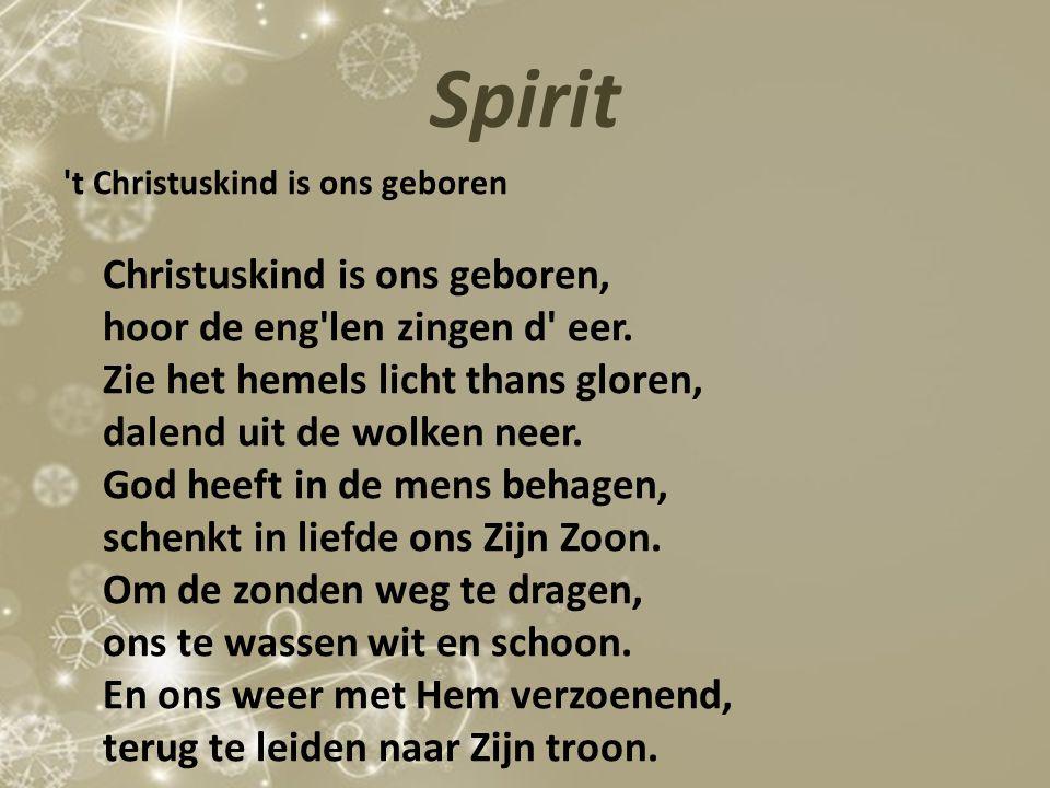 Spirit 't Christuskind is ons geboren Christuskind is ons geboren, hoor de eng'len zingen d' eer. Zie het hemels licht thans gloren, dalend uit de wol