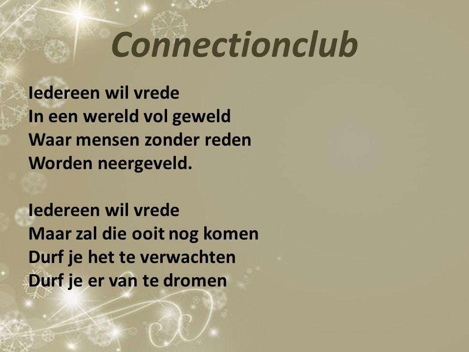 Connectionclub Iedereen wil vrede In een wereld vol geweld Waar mensen zonder reden Worden neergeveld. Iedereen wil vrede Maar zal die ooit nog komen