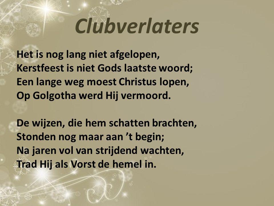 Clubverlaters Het is nog lang niet afgelopen, Kerstfeest is niet Gods laatste woord; Een lange weg moest Christus lopen, Op Golgotha werd Hij vermoord