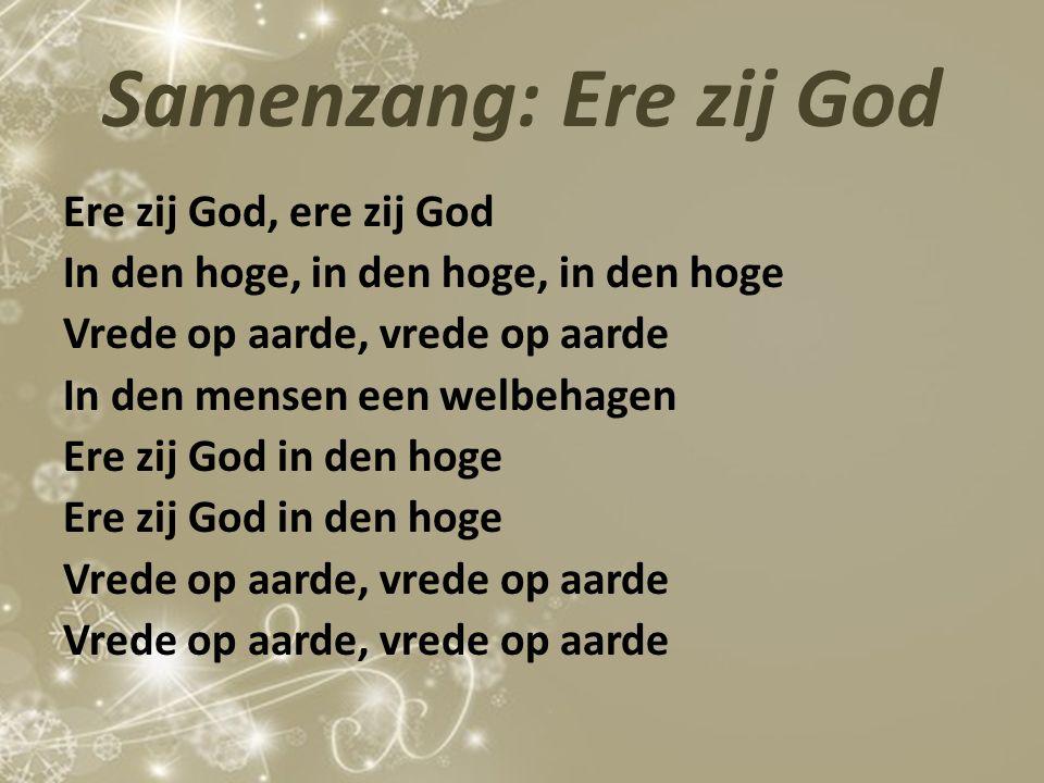 Samenzang: Ere zij God Ere zij God, ere zij God In den hoge, in den hoge, in den hoge Vrede op aarde, vrede op aarde In den mensen een welbehagen Ere