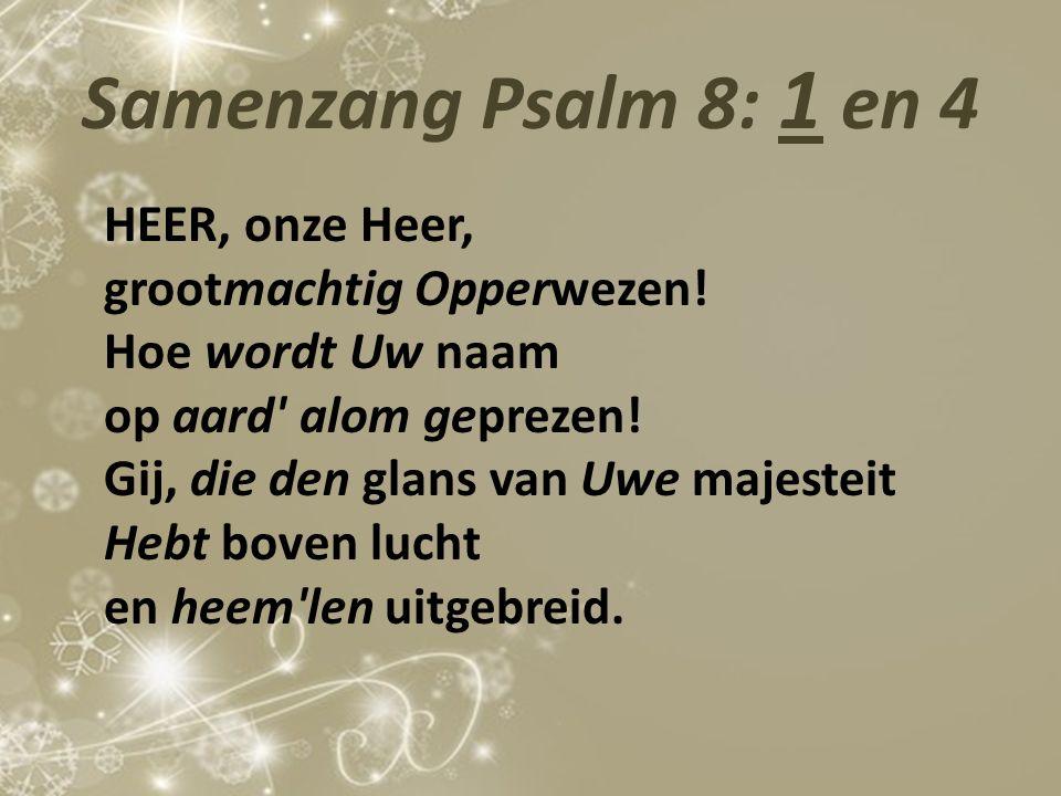 Samenzang Psalm 8: 1 en 4 HEER, onze Heer, grootmachtig Opperwezen! Hoe wordt Uw naam op aard' alom geprezen! Gij, die den glans van Uwe majesteit Heb