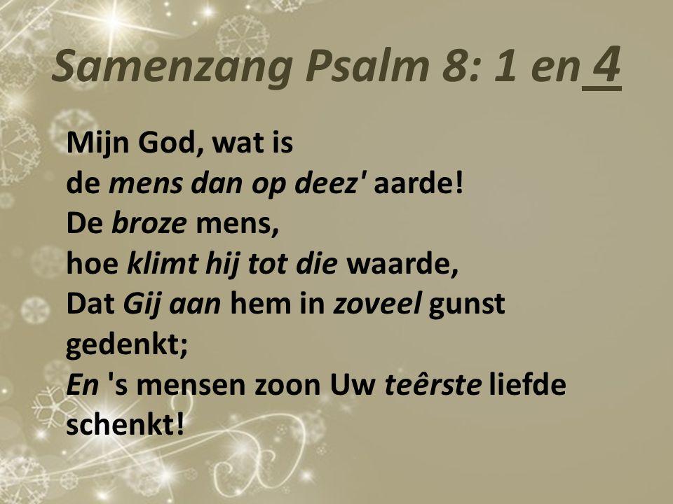 Samenzang Psalm 8: 1 en 4 Mijn God, wat is de mens dan op deez' aarde! De broze mens, hoe klimt hij tot die waarde, Dat Gij aan hem in zoveel gunst ge