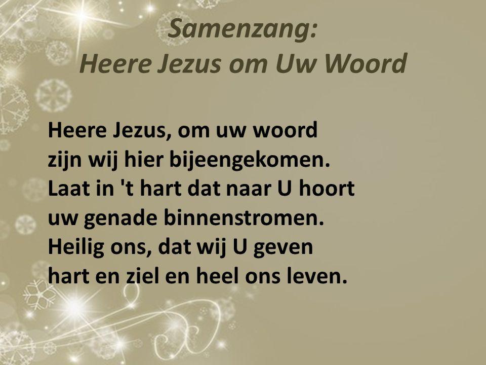 Samenzang: Heere Jezus om Uw Woord Heere Jezus, om uw woord zijn wij hier bijeengekomen. Laat in 't hart dat naar U hoort uw genade binnenstromen. Hei