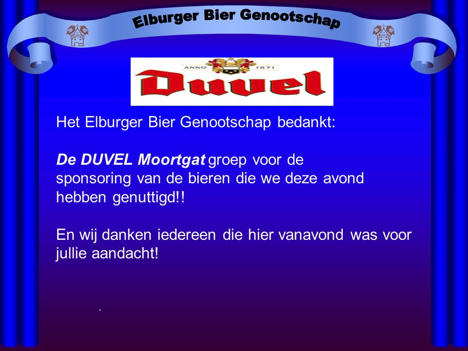 Het Elburger Bier Genootschap bedankt: De DUVEL Moortgat groep voor de sponsoring van de bieren die we deze avond hebben genuttigd!! En wij danken ied