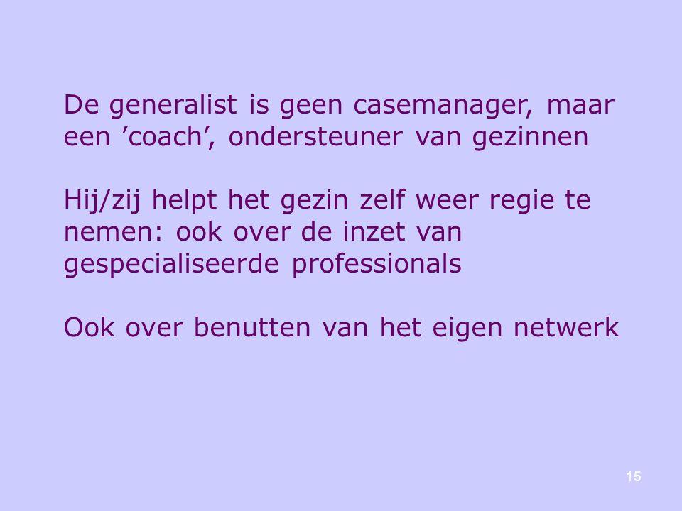 15 De generalist is geen casemanager, maar een 'coach', ondersteuner van gezinnen Hij/zij helpt het gezin zelf weer regie te nemen: ook over de inzet