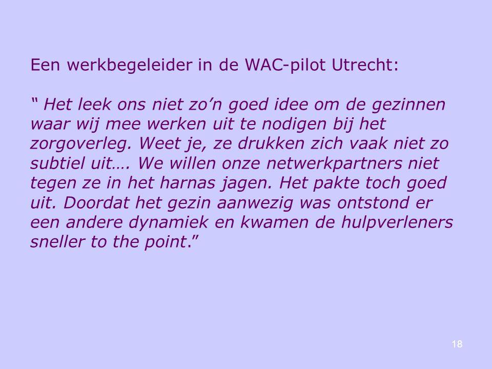 """18 Een werkbegeleider in de WAC-pilot Utrecht: """" Het leek ons niet zo'n goed idee om de gezinnen waar wij mee werken uit te nodigen bij het zorgoverle"""