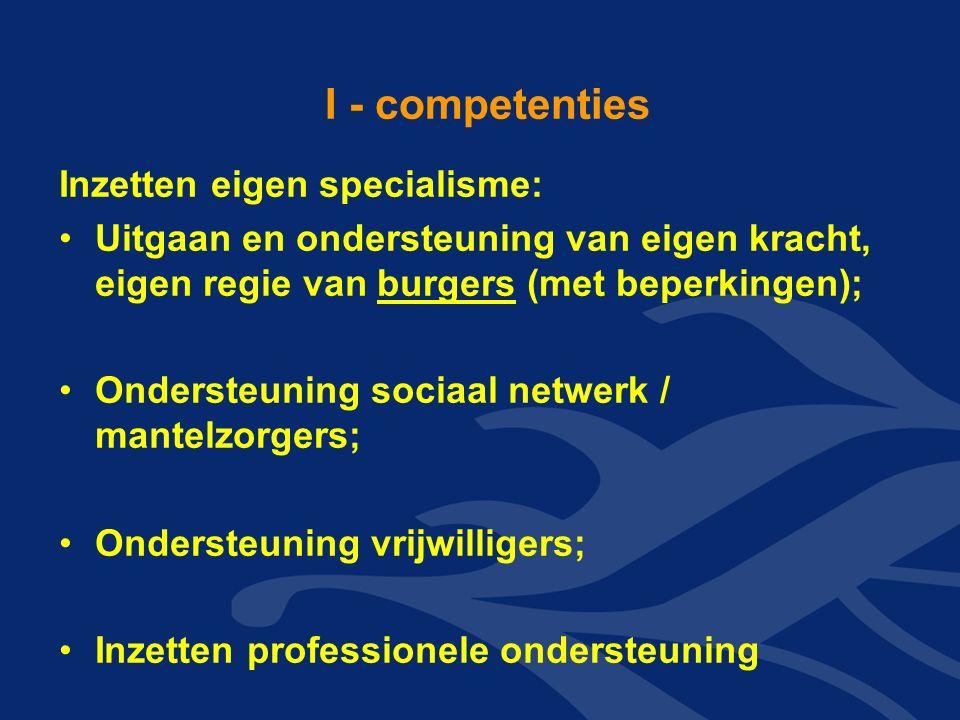 I - competenties Inzetten eigen specialisme: Uitgaan en ondersteuning van eigen kracht, eigen regie van burgers (met beperkingen); Ondersteuning socia