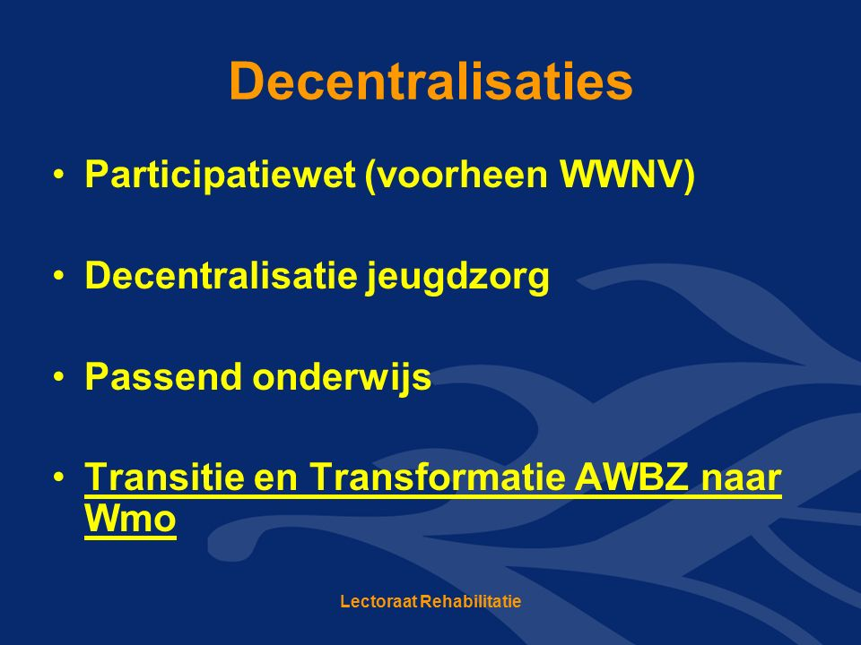 Decentralisaties Participatiewet (voorheen WWNV) Decentralisatie jeugdzorg Passend onderwijs Transitie en Transformatie AWBZ naar Wmo Lectoraat Rehabi