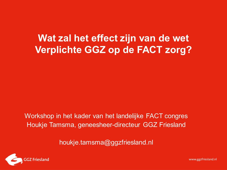 Wat zal het effect zijn van de wet Verplichte GGZ op de FACT zorg? Workshop in het kader van het landelijke FACT congres Houkje Tamsma, geneesheer-dir