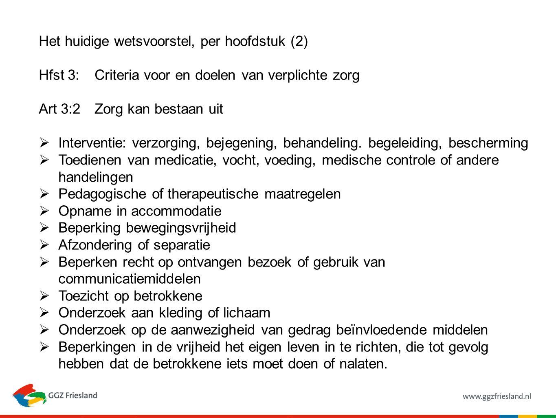 Het huidige wetsvoorstel, per hoofdstuk (2) Hfst 3:Criteria voor en doelen van verplichte zorg Art 3:2Zorg kan bestaan uit  Interventie: verzorging, bejegening, behandeling.