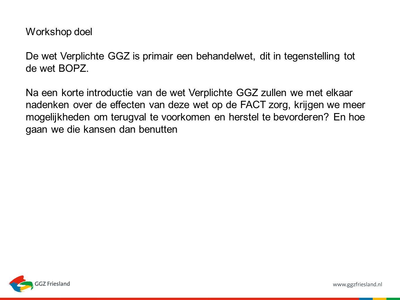 Workshop doel De wet Verplichte GGZ is primair een behandelwet, dit in tegenstelling tot de wet BOPZ. Na een korte introductie van de wet Verplichte G