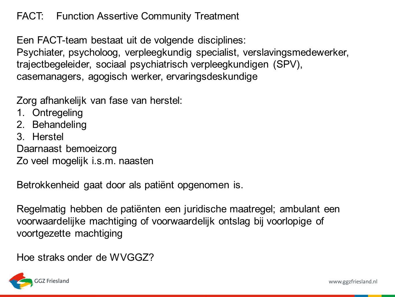 FACT: Function Assertive Community Treatment Een FACT-team bestaat uit de volgende disciplines: Psychiater, psycholoog, verpleegkundig specialist, verslavingsmedewerker, trajectbegeleider, sociaal psychiatrisch verpleegkundigen (SPV), casemanagers, agogisch werker, ervaringsdeskundige Zorg afhankelijk van fase van herstel: 1.Ontregeling 2.Behandeling 3.Herstel Daarnaast bemoeizorg Zo veel mogelijk i.s.m.