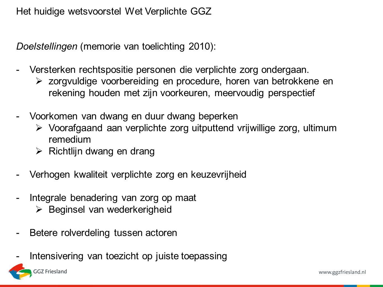 Het huidige wetsvoorstel Wet Verplichte GGZ Doelstellingen (memorie van toelichting 2010): -Versterken rechtspositie personen die verplichte zorg onde