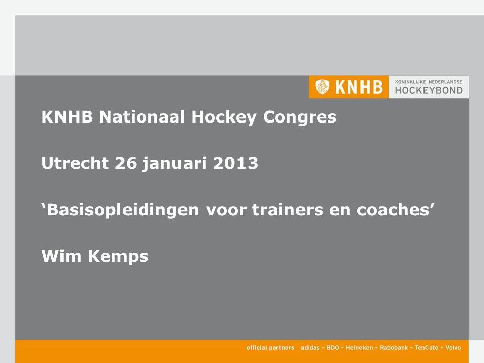 KNHB Nationaal Hockey Congres Utrecht 26 januari 2013 'Basisopleidingen voor trainers en coaches' Wim Kemps