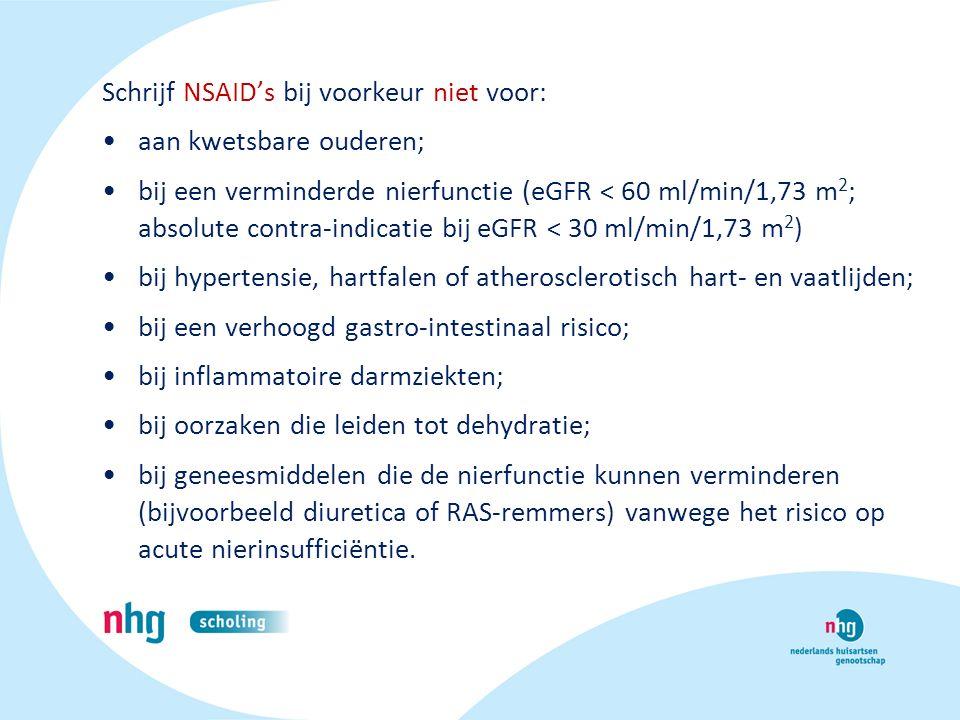 Schrijf NSAID's bij voorkeur niet voor: aan kwetsbare ouderen; bij een verminderde nierfunctie (eGFR < 60 ml/min/1,73 m 2 ; absolute contra-indicatie