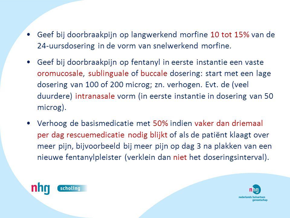 Geef bij doorbraakpijn op langwerkend morfine 10 tot 15% van de 24-uursdosering in de vorm van snelwerkend morfine. Geef bij doorbraakpijn op fentanyl