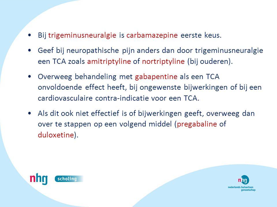 Bij trigeminusneuralgie is carbamazepine eerste keus. Geef bij neuropathische pijn anders dan door trigeminusneuralgie een TCA zoals amitriptyline of