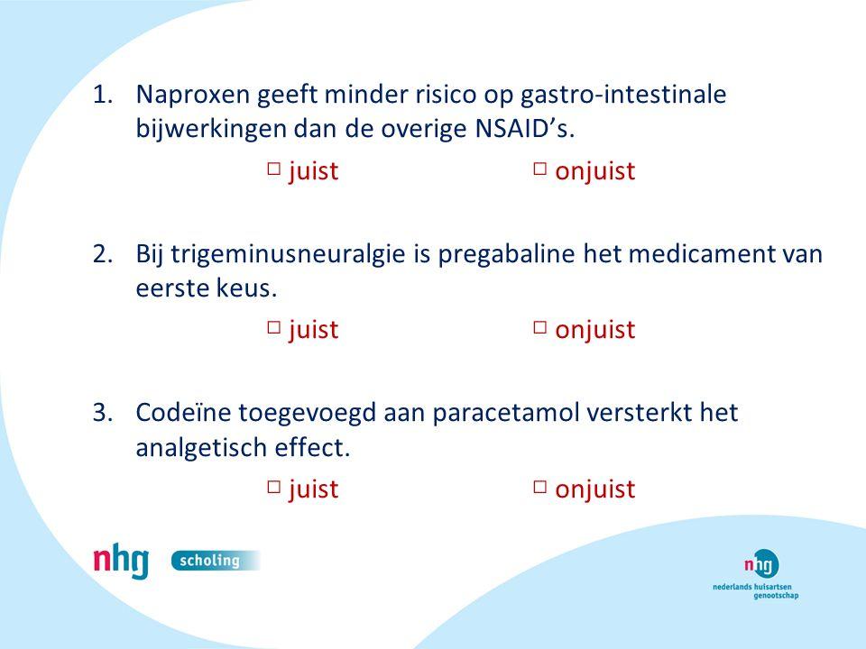 1.Naproxen geeft minder risico op gastro-intestinale bijwerkingen dan de overige NSAID's. □ juist □ onjuist 2.Bij trigeminusneuralgie is pregabaline h