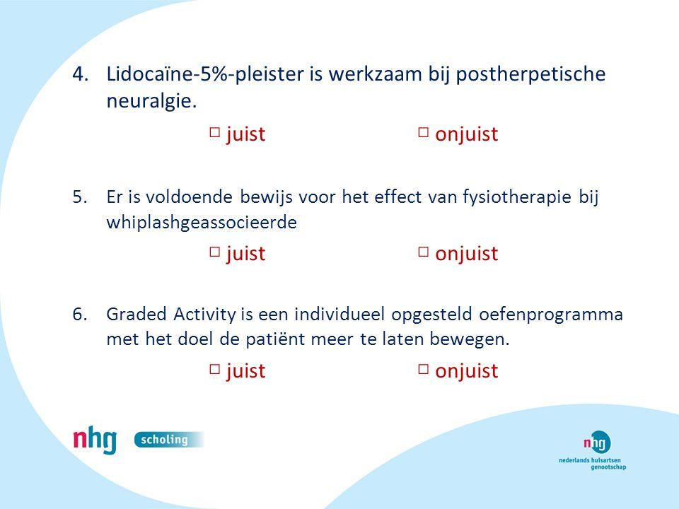 4.Lidocaïne-5%-pleister is werkzaam bij postherpetische neuralgie. □ juist □ onjuist 5.Er is voldoende bewijs voor het effect van fysiotherapie bij wh