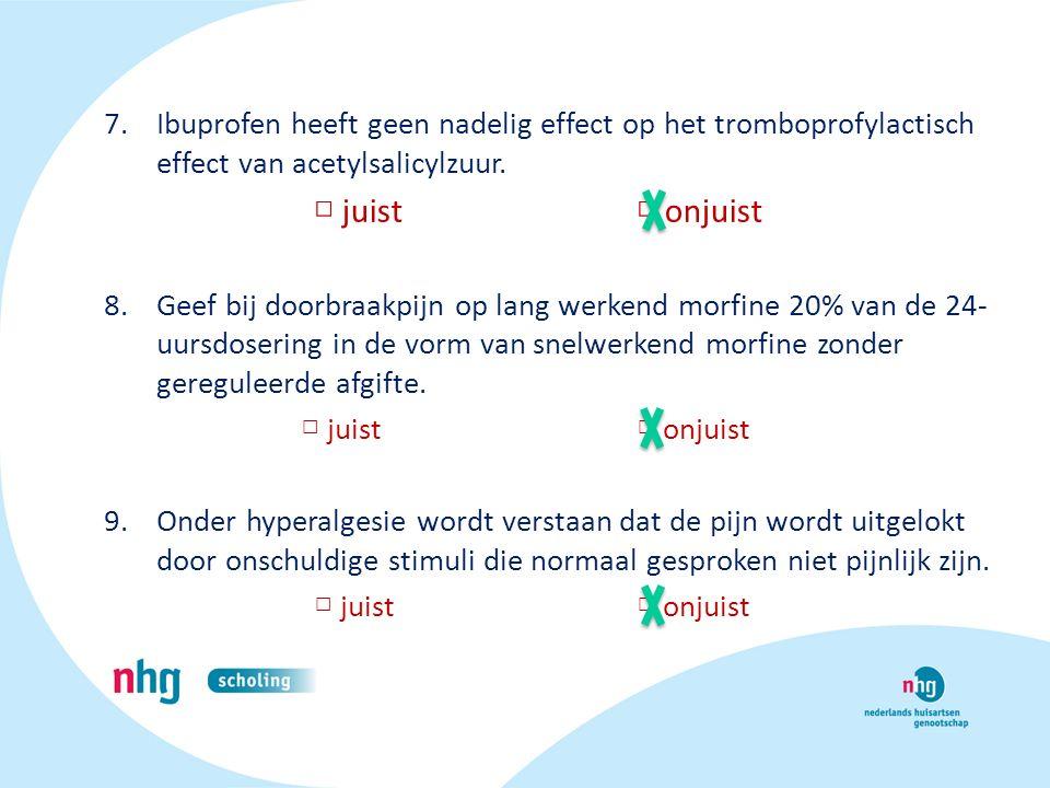 7.Ibuprofen heeft geen nadelig effect op het tromboprofylactisch effect van acetylsalicylzuur. □ juist □ onjuist 8.Geef bij doorbraakpijn op lang werk