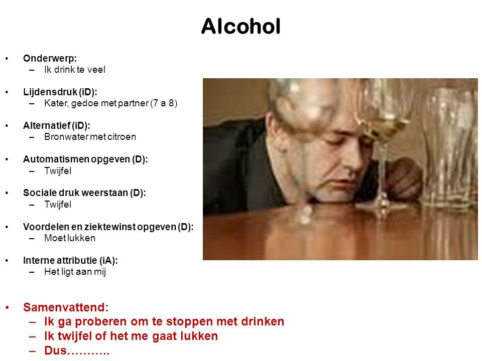 Alcohol Onderwerp: –Ik drink te veel Lijdensdruk (iD): –Kater, gedoe met partner (7 a 8) Alternatief (iD): –Bronwater met citroen Automatismen opgeven (D): –Twijfel Sociale druk weerstaan (D): –Twijfel Voordelen en ziektewinst opgeven (D): –Moet lukken Interne attributie (iA): –Het ligt aan mij Samenvattend: –Ik ga proberen om te stoppen met drinken –Ik twijfel of het me gaat lukken –Dus………..