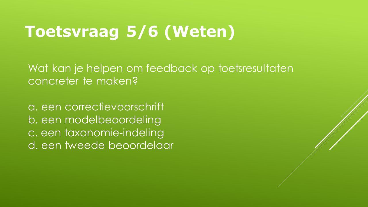 Toetsvraag 5/6 (Weten) Wat kan je helpen om feedback op toetsresultaten concreter te maken.