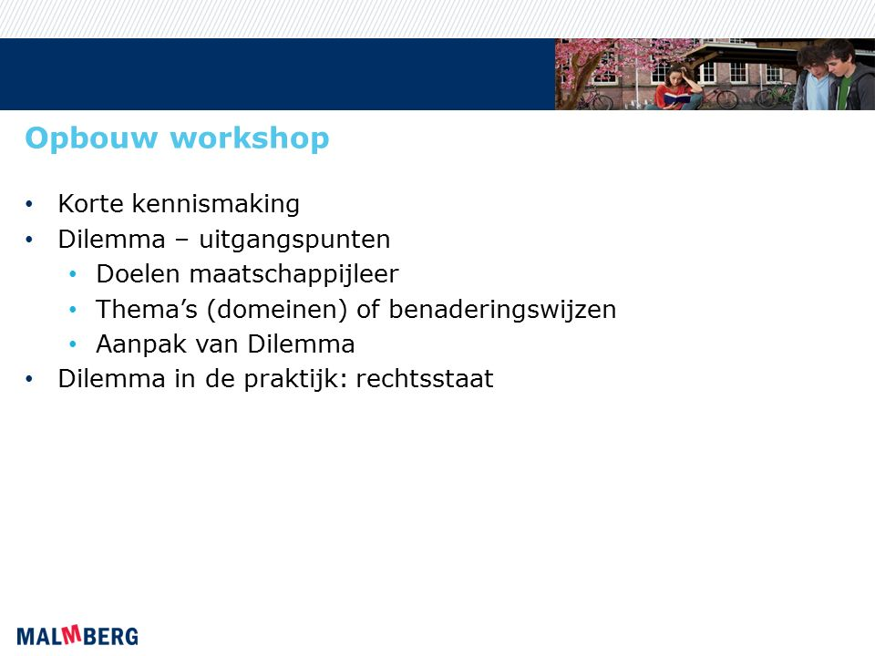 Opbouw workshop Korte kennismaking Dilemma – uitgangspunten Doelen maatschappijleer Thema's (domeinen) of benaderingswijzen Aanpak van Dilemma Dilemma in de praktijk: rechtsstaat